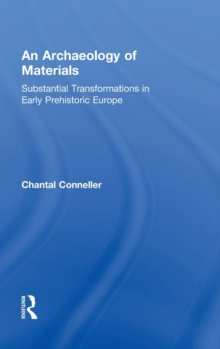 An Archaeology of Materials : Substantial Transformations in Early Prehistoric Europe, Hardback Book