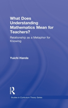 What Does Understanding Mathematics Mean for Teachers? : Relationship as a Metaphor for Knowing, Hardback Book