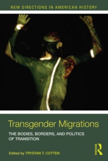 Transgender Migrations : The Bodies, Borders, and Politics of Transition, Paperback / softback Book