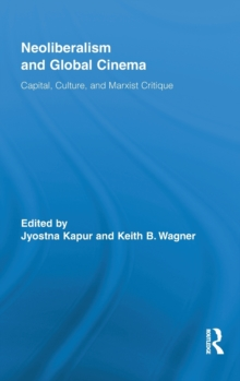 Neoliberalism and Global Cinema : Capital, Culture, and Marxist Critique, Hardback Book