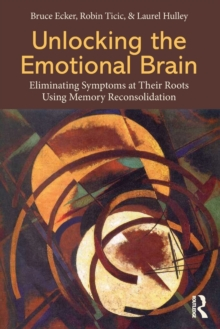 Unlocking the Emotional Brain : Eliminating Symptoms at Their Roots Using Memory Reconsolidation, Paperback Book