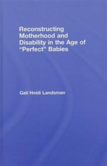 Reconstructing Motherhood and Disability in the Age of Perfect Babies, Hardback Book