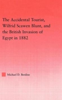 The Accidental Tourist, Wilfrid Scawen Blunt, and the British Invasion of Egypt in 1882, Hardback Book