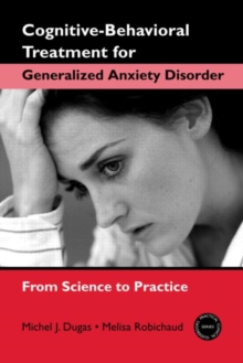 Cognitive-Behavioral Treatment for Generalized Anxiety Disorder : From Science to Practice, Paperback Book
