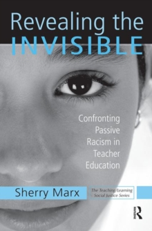 Revealing the Invisible : Confronting Passive Racism in Teacher Education, Paperback / softback Book