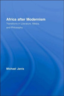 Africa after Modernism : Transitions in Literature, Media, and Philosophy, Hardback Book