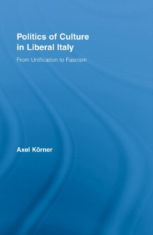 Politics of Culture in Liberal Italy : From Unification to Fascism, Hardback Book