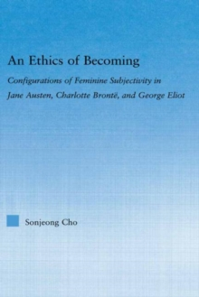 An Ethics of Becoming : Configurations of Feminine Subjectivity in Jane Austen Charlotte Bronte, and George Eliot, Hardback Book