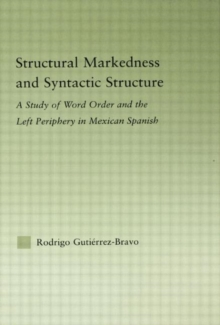 Structural Markedness and Syntactic Structure : A Study of Word Order and the Left Periphery in Mexican Spanish, Hardback Book