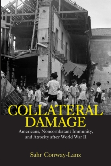 Collateral Damage : Americans, Noncombatant Immunity, and Atrocity after World War II, Paperback / softback Book