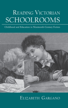 Reading Victorian Schoolrooms : Childhood and Education in Nineteenth-Century Fiction, Hardback Book