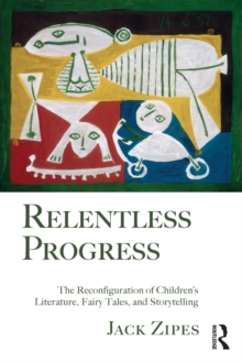 Relentless Progress : The Reconfiguration of Children's Literature, Fairy Tales, and Storytelling, Paperback / softback Book