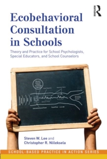 Ecobehavioral Consultation in Schools : Theory and Practice for School Psychologists, Special Educators, and School Counselors, Paperback / softback Book