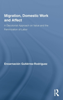 Migration, Domestic Work and Affect : A Decolonial Approach on Value and the Feminization of Labor, Hardback Book