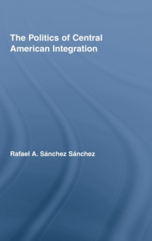 The Politics of Central American Integration, Hardback Book