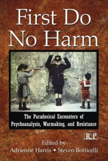 First Do No Harm : The Paradoxical Encounters of Psychoanalysis, Warmaking, and Resistance, Paperback / softback Book