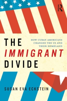The Immigrant Divide : How Cuban Americans Changed the U.S. and Their Homeland, Paperback / softback Book