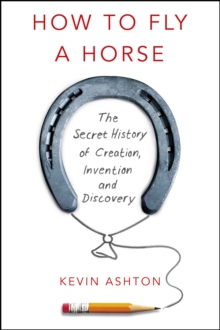 How to Fly A Horse : The Secret History of Creation, Invention, and Discovery, Hardback Book