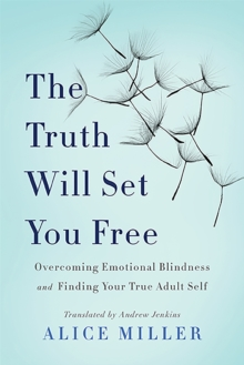 The Truth Will Set You Free : Overcoming Emotional Blindness and Finding Your True Adult Self, Paperback Book