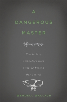 A Dangerous Master : How to Keep Technology from Slipping Beyond Our Control