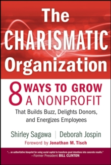 The Charismatic Organization : Eight Ways to Grow a Nonprofit that Builds Buzz, Delights Donors, and Energizes Employees, Hardback Book