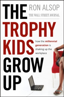 The Trophy Kids Grow Up : How the Millennial Generation is Shaking Up the Workplace, Hardback Book
