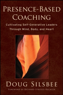 Presence-based Coaching : Cultivating Self-generative Leaders Through Mind, Body, and Heart, Hardback Book