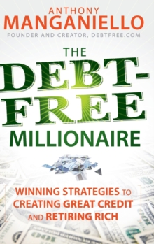 The Debt-Free Millionaire : Winning Strategies to Creating Great Credit and Retiring Rich, Hardback Book