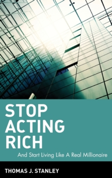 Stop Acting Rich : ...And Start Living Like A Real Millionaire, Hardback Book