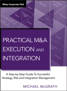 Practical M&A Execution and Integration : A Step by Step Guide to Successful Strategy, Risk and Integration Management, Hardback Book