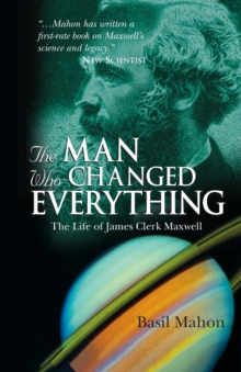 The Man Who Changed Everything : The Life of James Clerk Maxwell, Paperback Book