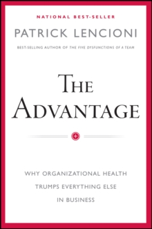 The Advantage : Why Organizational Health Trumps Everything Else in Business, Hardback Book