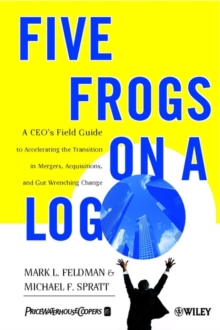 Five Frogs on a Log : A CEO's Field Guide to Accelerating the Transition in Mergers, Acquisitions & Gut Wrenching Change, Paperback Book