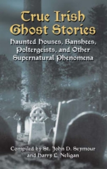 True Irish Ghost Stories : Haunted Houses, Banshees, Poltergeists and Other Supernatural Phenomena, Paperback Book