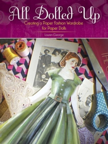All Dolled Up : Creating a Paper Fashion Wardrobe for Paper Dolls, Paperback / softback Book