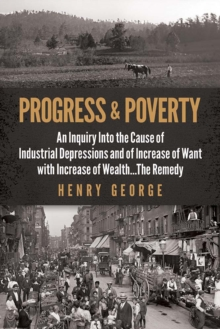 Progress and Poverty : An Inquiry into the Cause of Industrial Depressions and of Increase of Want with Increase of Wealth . . . The Remedy, Paperback / softback Book