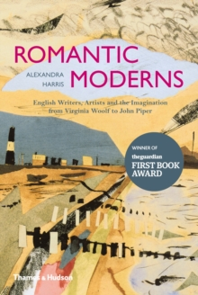Romantic Moderns : English Writers, Artists and the Imagination from Virginia Woolf to John Piper, Hardback Book