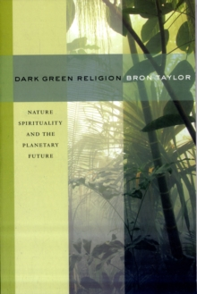 Dark Green Religion : Nature Spirituality and the Planetary Future, Paperback Book