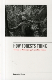 How Forests Think : Toward an Anthropology Beyond the Human, Paperback Book