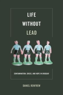 Life without Lead : Contamination, Crisis, and Hope in Uruguay, Hardback Book