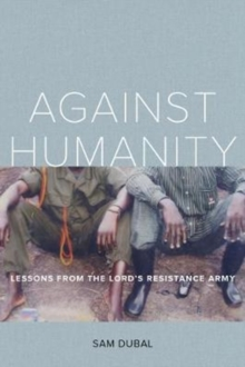 Against Humanity : Lessons from the Lord's Resistance Army, Paperback Book