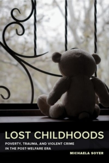 Lost Childhoods : Poverty, Trauma, and Violent Crime in the Post-Welfare Era, Hardback Book