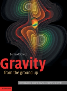 Gravity from the Ground Up : An Introductory Guide to Gravity and General Relativity, Hardback Book