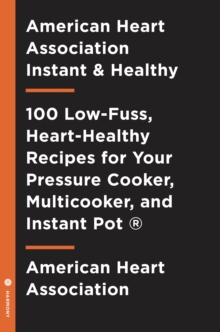 American Heart Association Instant and Healthy : 100 Low-Fuss, Heart-Healthy Recipes for Your Pressure Cooker, Multicooker, and Instant Pot  (R), Paperback / softback Book