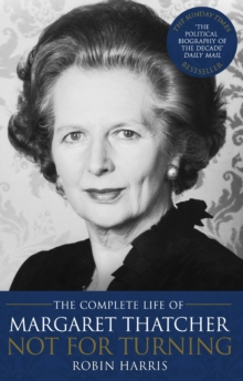 Not for Turning : The Complete Life of Margaret Thatcher, Paperback Book