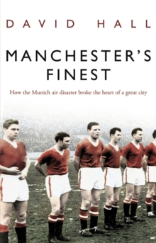 Manchester's Finest : How the Munich Air Disaster Broke the Heart of a Great City, Paperback Book