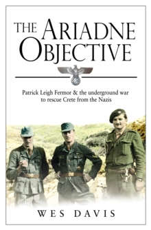The Ariadne Objective : Patrick Leigh Fermor and the Underground War to Rescue Crete from the Nazis, Paperback Book