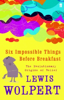 Six Impossible Things Before Breakfast : The Evolutionary Origins of Belief, Paperback Book