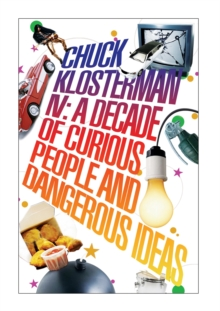 Chuck Klosterman Iv: a Decade of Curious People and Dangerous Ideas, Paperback Book