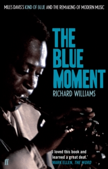 The Blue Moment : Miles Davis's Kind of Blue and the Remaking of Modern Music, Paperback Book